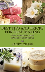 Best Tips And Tricks For Soap Making - Time Honored Soap Making Techniques ebook by Sandy Chase