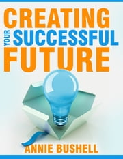 Creating Your Successful Future ebook by Annie Bushell