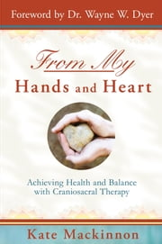 From My Hands and Heart - Achieving Health and Balance with Craniosacral Therapy ebook by Kate Mackinnon