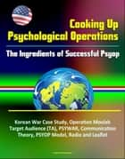 Cooking Up Psychological Operations: The Ingredients of Successful Psyop - Korean War Case Study, Operation Moolah, Target Audience (TA), PSYWAR, Communication Theory, PSYOP Model, Radio and Leaflet ebook by Progressive Management
