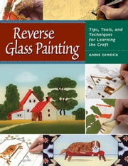 Reverse Glass Painting - Tips, Tools, and Techniques for Learning the Craft ebook by Anne Dimock