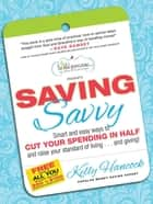 Saving Savvy - Smart and Easy Ways to Cut Your Spending in Half and Raise Your Standard of Living...and Giving! ebook by