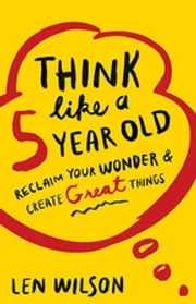 Think Like a 5 Year Old - Reclaim Your Wonder & Create Great Things ebook by Len Wilson