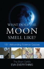 What Does the Moon Smell Like? 151 Astounding Science Quizzes ebook by Everything, Eva