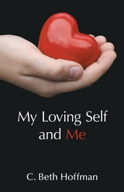 My Loving Self and Me - A Compilation of Stories, Poems and practice pages for Youth Ages Eight through Thirteen about Integrity, Spirituality, and Connecting with God Within ebook by C. Beth Hoffman