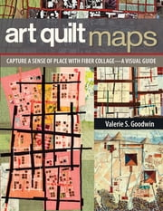 Art Quilt Maps - Capture a Sense of Place with Fiber Collage-A Visual Guide ebook by Valerie S. Goodwin