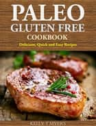 Paleo Gluten Free Cookbook: Delicious, Quick and Easy Recipes ebook by Kelly T Myers