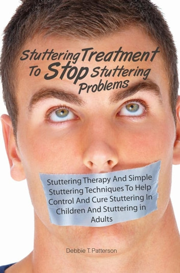 Stuttering Treatment To Stop Stuttering Problems - Stuttering Therapy And Simple Stuttering Techniques To Help Control And Cure Stuttering In Children And Stuttering in Adults ebook by Debbie T. Patterson