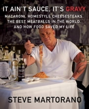 It Ain't Sauce, It's Gravy - Macaroni, Homestyle Cheesesteaks, the Best Meatballs in the World, and How Food Saved My Life ebook by Steve Martorano