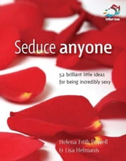 Seduce Anyone: 52 Brilliant Little Ideas for Being Incredibly Sexy ebook by Frith Powell, Helena