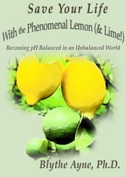 Save Your Life with the Phenomenal Lemon (& Lime!) - Becoming pH Balanced in an Unbalanced World ebook by Blythe Ayne, Ph.D.