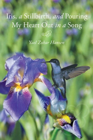 Iris, a Stillbirth, and Pouring My Heart Out in a Song ebook by Yael Zohar Hansen