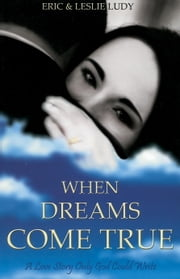 When Dreams Come True - A Love Story Only God Could Write ebook by Eric Ludy,Leslie Ludy