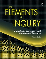 Elements of Inquiry - A Guide for Consumers and Producers of Research ebook by Peter J Burke