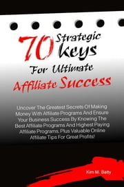 70 Strategic Keys For Ultimate Affiliate Success - Uncover The Greatest Secrets Of Making Money With Affiliate Programs And Ensure Your Business Success By Knowing The Best Affiliate Programs And Highest Paying Affiliate Programs, Plus Valuable Online Affiliate Tips For Great Profits! ebook by Kim M. Batty