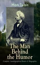 MARK TWAIN - The Man Behind the Humor: Complete Autobiographical Books & Biographies - The Complete Travel Books, Essays, Autobiographical Writings, Speeches & Letters, With Author's Biography; The Innocents Abroad, Roughing It, Life on the Mississippi, What Is Man, Christian Science… ebook by