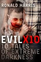 EvilX10: 10 Tales of Extreme Darkness ebook by Ronald Harris