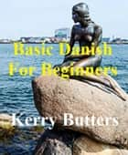 Basic Danish For Beginners. - Foreign Languages. ebook by Kerry Butters