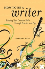 How to Be a Writer: Building Your Creative Skills Through Practice and Play ebook by Baig, Barbara