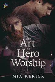 The Art of Hero Worship ebook by Mia Kerick