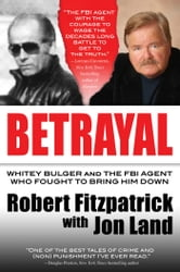 Betrayal - Whitey Bulger and the FBI Agent Who Fought to Bring Him Down ebook by Robert Fitzpatrick,Jon Land