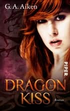 Dragon Kiss - Roman (Dragon-Reihe, Band 1) ebook by G. A. Aiken, Karen Gerwig
