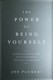 The Power of Being Yourself - A Game Plan for Success--by Putting Passion into Your Life and Work ebook by Joe Plumeri
