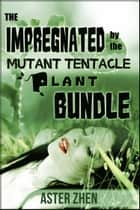 The Impregnated By The Mutant Tentacle Plant Bundle ebook by Aster Zhen