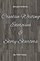 Creative Writing Exercises and Story Starters ebook by Trish Young