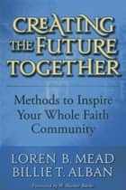 Creating the Future Together - Methods to Inspire Your Whole Faith Community ebook by Loren B. Mead, Billie T. Alban