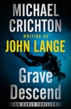 Grave Descend - An Early Thriller eBook by Michael Crichton, John Lange