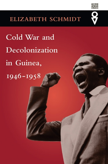 Cold War and Decolonization in Guinea, 1946–1958 ebook by Elizabeth Schmidt