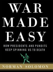 War Made Easy - How Presidents and Pundits Keep Spinning Us to Death ebook by Norman Solomon