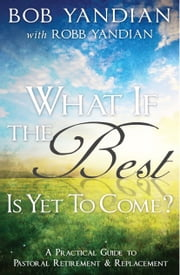 What if the Best is Yet to Come? - A Practical Guide to Pastoral Retirement & Replacement ebook by Yandian, Bob