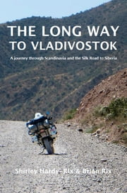 The Long Way to Vladivostok - A Journey Through Scandinavia and the Silk Road to Siberia ebook by Shirley Hardy-Rix, Brian Rix
