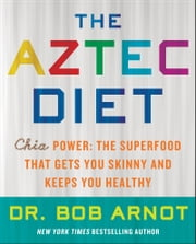The Aztec Diet - Chia Power: The Superfood that Gets You Skinny and Keeps You Healthy ebook by Dr. Bob Arnot