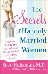 The Secrets of Happily Married Women - How to Get More Out of Your Relationship by Doing Less ebook by Scott Haltzman,Theresa Foy DiGeronimo