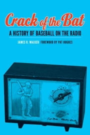 Crack of the Bat - A History of Baseball on the Radio ebook by James R. Walker,Pat Hughes
