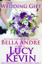 The Wedding Gift (Four Weddings and a Fiasco, Book 1) ebook by Lucy Kevin, Bella Andre