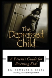 Depressed Child - A Parent's Guide for Rescusing Kids ebook by Dougals A. Riley