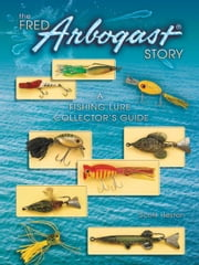eBook Fred Arbogast Story: A Fishing Lure Collector's Guide ebook by Heston, Scott