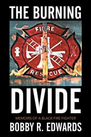The Burning Divide - Memoirs of a Black Fire Fighter ebook by BOBBY R. EDWARDS