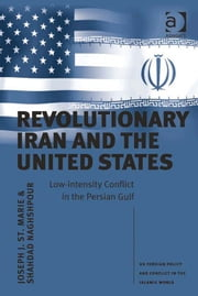 Revolutionary Iran and the United States - Low-intensity Conflict in the Persian Gulf ebook by Assoc Prof Shahdad Naghshpour,Asst Prof Joseph J St Marie,Professor Jack Kalpakian,Professor Tom Lansford