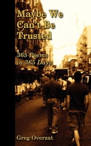 Maybe We Can't Be Trusted - 365 Poems in 365 Days ebook by Overzat, Greg