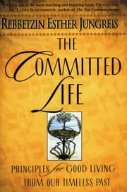 The Committed Life - Principles for Good Living from Our Timeless Past ebook by Rebbetzin Esther Jungreis