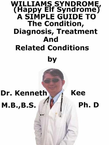 Williams Syndrome, (Happy Elf Syndrome) A Simple Guide To The Condition, Diagnosis, Treatment And Related Conditions ebook by Kenneth Kee
