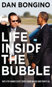Life Inside the Bubble - Why a Top-Ranked Secret Service Agent Walked Away from It All ebook by Bongino, Dan