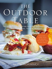 The Outdoor Table - The Ultimate Cookbook for Your Next Backyard BBQ, Front-Porch Meal, Tailgate, or Picnic ebook by April McKinney