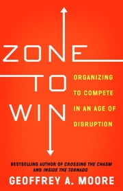 Zone to Win - Organizing to Compete in an Age of Disruption ebook by Geoffrey A. Moore