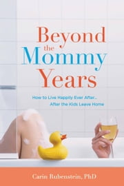 Beyond the Mommy Years - How to Live Happily Ever After...After the Kids Leave Home ebook by Carin Rubenstein